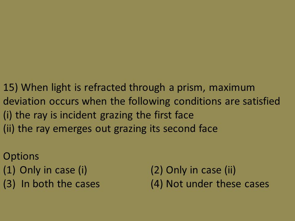15) When light is refracted through a prism, maximum deviation occurs when the following conditions are satisfied (i) the ray is incident grazing the first face (ii) the ray emerges out grazing its second face Options (1)Only in case (i)(2) Only in case (ii) (3) In both the cases(4) Not under these cases