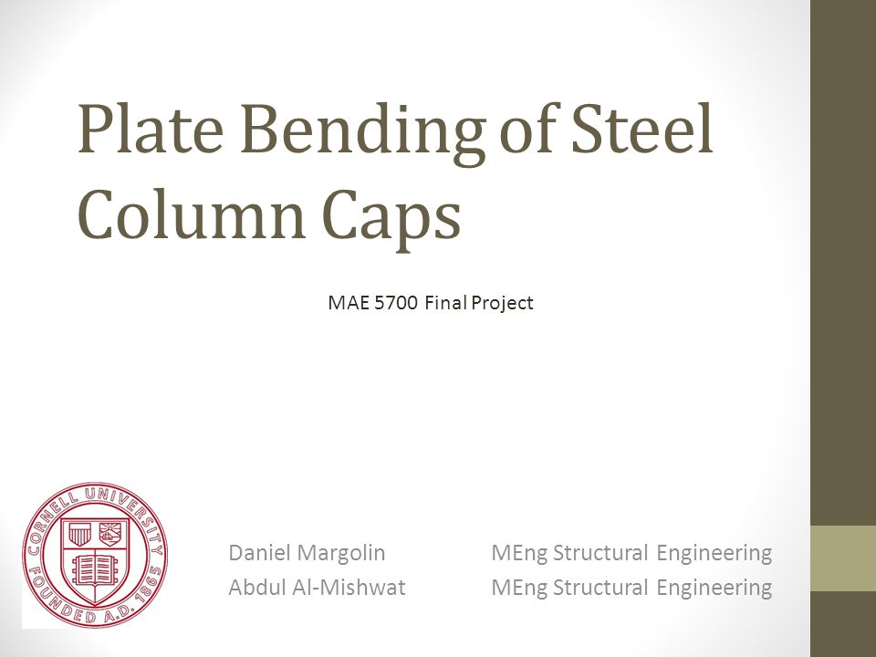 Plate Bending of Steel Column Caps Daniel MargolinMEng Structural Engineering Abdul Al-MishwatMEng Structural Engineering MAE 5700 Final Project