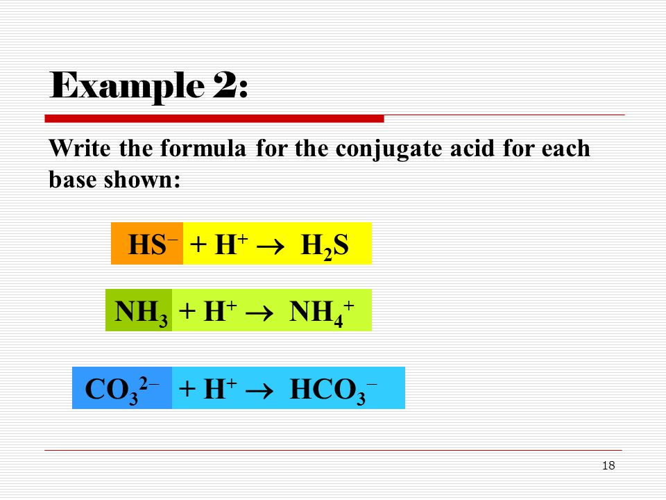 18 HS  Example 2: Write the formula for the conjugate acid for each base shown: + H +  H 2 S NH 3 + H +  NH 4 + CO 3 2  + H +  HCO 3 