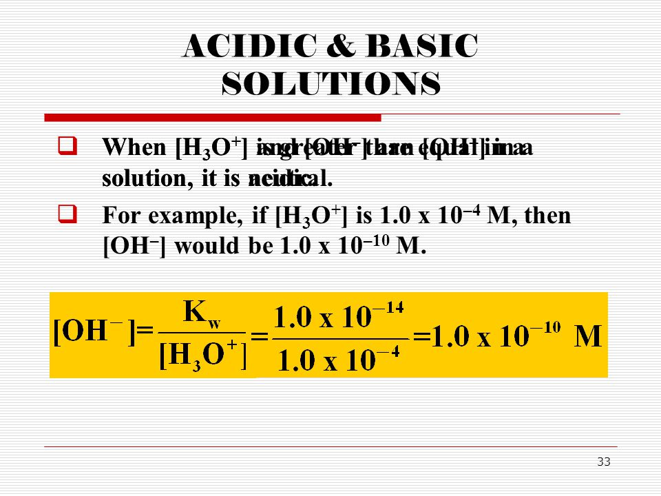 33 ACIDIC & BASIC SOLUTIONS  When [H 3 O + ] and [OH – ] are equal in a solution, it is neutral.  When [H 3 O + ] is greater than [OH – ] in a solut