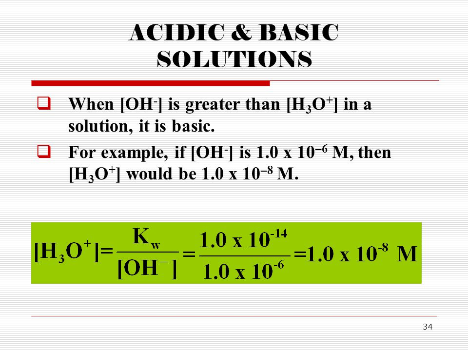 34 ACIDIC & BASIC SOLUTIONS  When [OH - ] is greater than [H 3 O + ] in a solution, it is basic.  For example, if [OH - ] is 1.0 x 10 –6 M, then [H