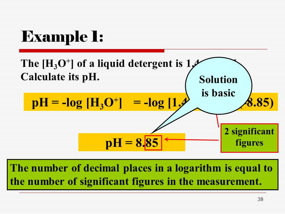 38 Example 1: The [H 3 O + ] of a liquid detergent is 1.4x10 –9 M. Calculate its pH. pH = -log [H 3 O + ]= -log [1.4x10 -9 ]= -(-8.85) pH = 8.85 2 sig