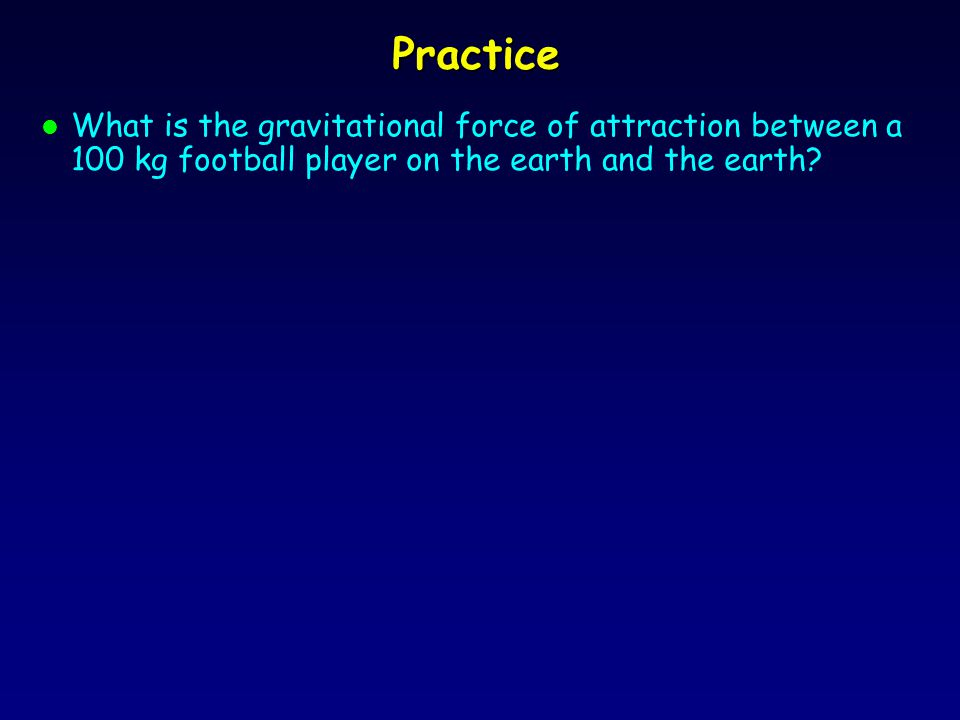 Practice l What is the gravitational force of attraction between a 100 kg football player on the earth and the earth?