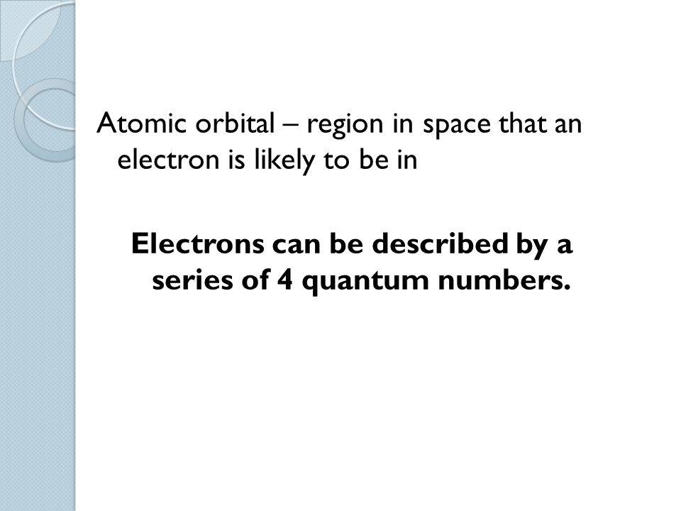 Atomic orbital – region in space that an electron is likely to be in Electrons can be described by a series of 4 quantum numbers.