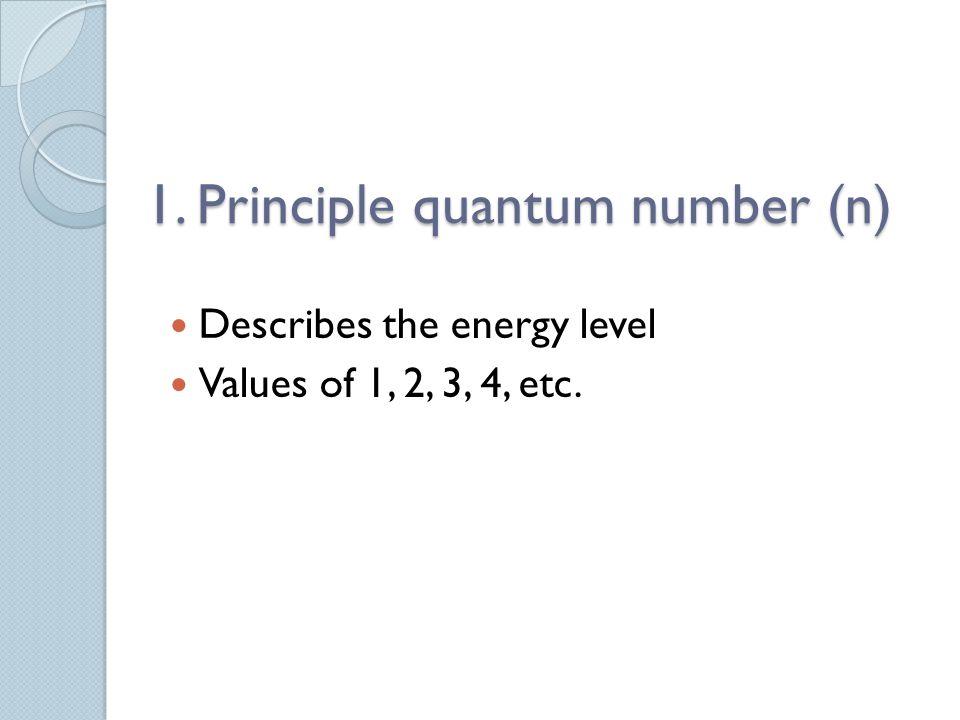 1. Principle quantum number (n) Describes the energy level Values of 1, 2, 3, 4, etc.