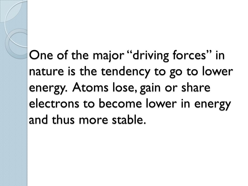 """One of the major """"driving forces"""" in nature is the tendency to go to lower energy. Atoms lose, gain or share electrons to become lower in energy and t"""