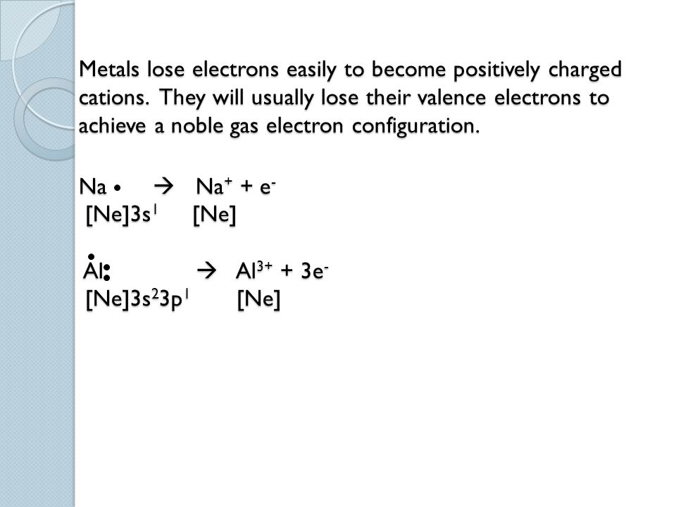 Metals lose electrons easily to become positively charged cations. They will usually lose their valence electrons to achieve a noble gas electron conf