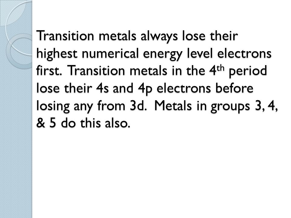 Transition metals always lose their highest numerical energy level electrons first. Transition metals in the 4th period lose their 4s and 4p electrons