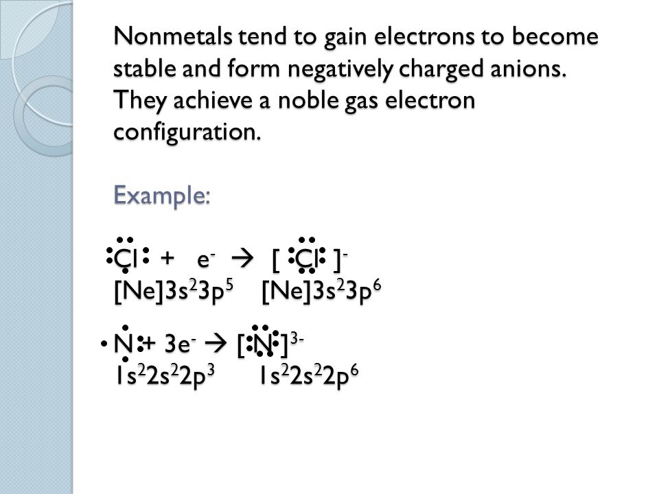 Nonmetals tend to gain electrons to become stable and form negatively charged anions. They achieve a noble gas electron configuration. Example: Cl + e