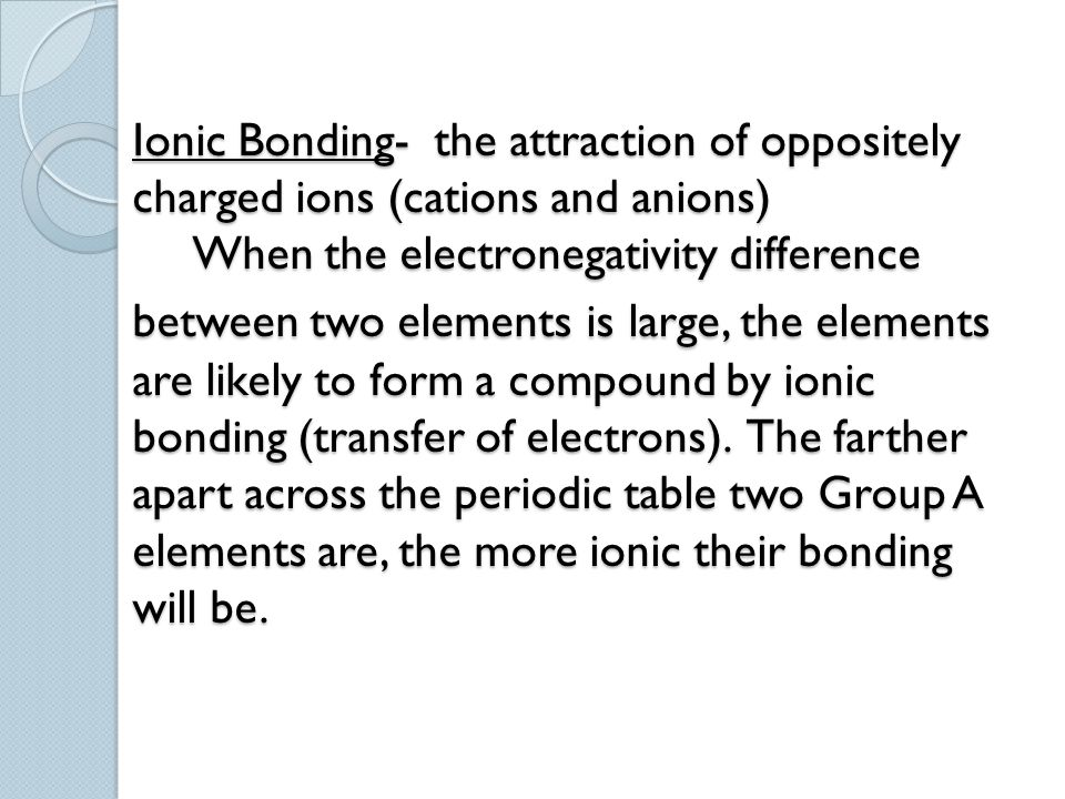 Ionic Bonding- the attraction of oppositely charged ions (cations and anions) When the electronegativity difference between two elements is large, the