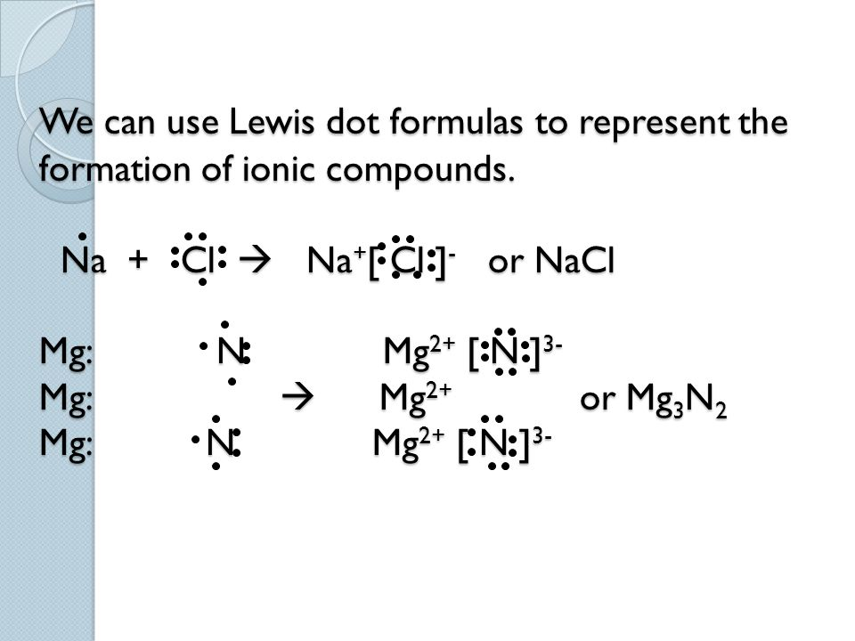 We can use Lewis dot formulas to represent the formation of ionic compounds. Na + Cl  Na + [ Cl ] - or NaCl Mg: N Mg 2+ [ N ] 3- Mg:  Mg 2+ or Mg 3