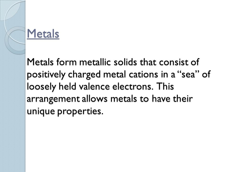 """Metals Metals form metallic solids that consist of positively charged metal cations in a """"sea"""" of loosely held valence electrons. This arrangement all"""