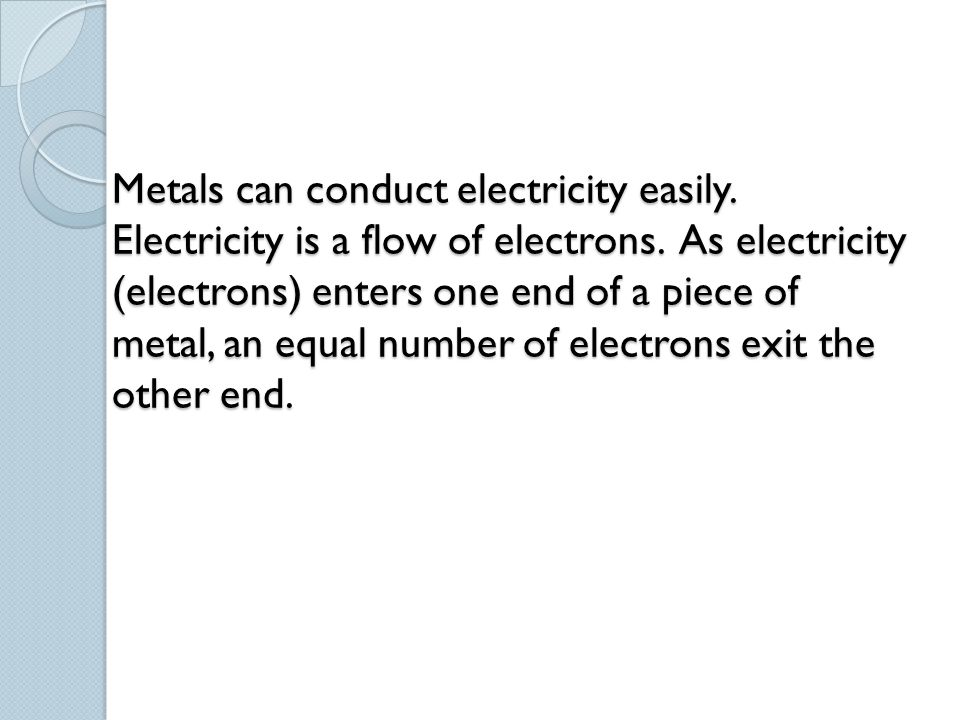 Metals can conduct electricity easily. Electricity is a flow of electrons. As electricity (electrons) enters one end of a piece of metal, an equal num