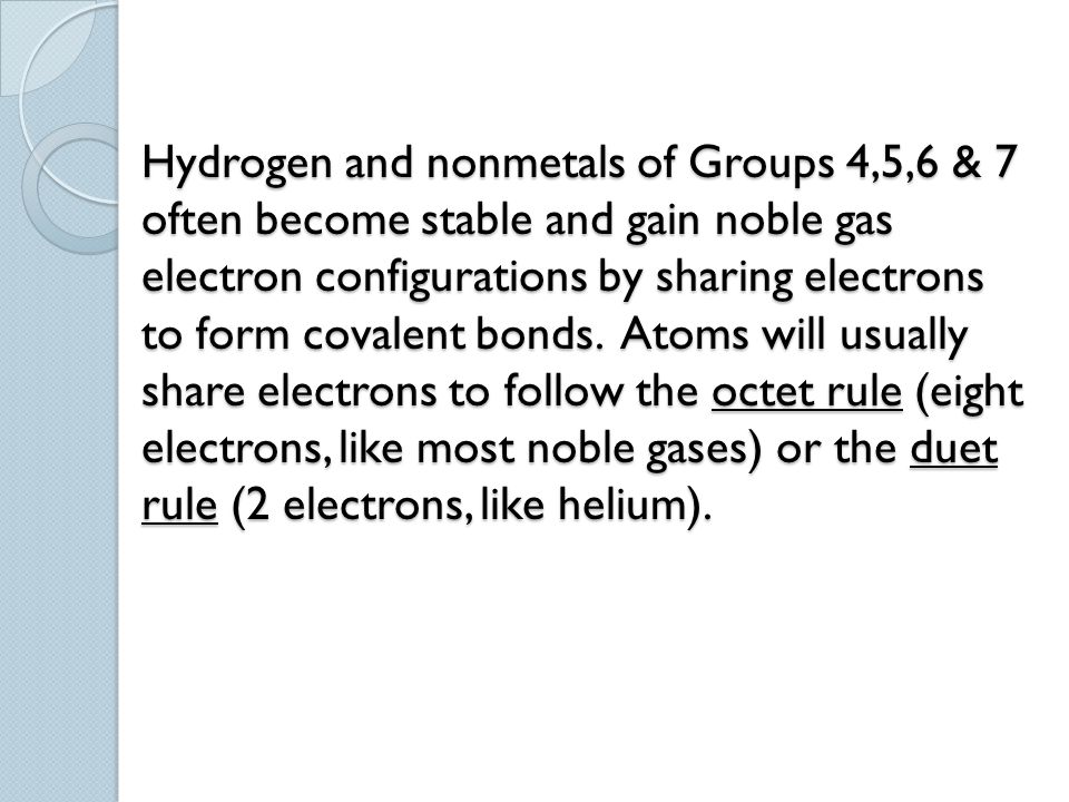 Hydrogen and nonmetals of Groups 4,5,6 & 7 often become stable and gain noble gas electron configurations by sharing electrons to form covalent bonds.