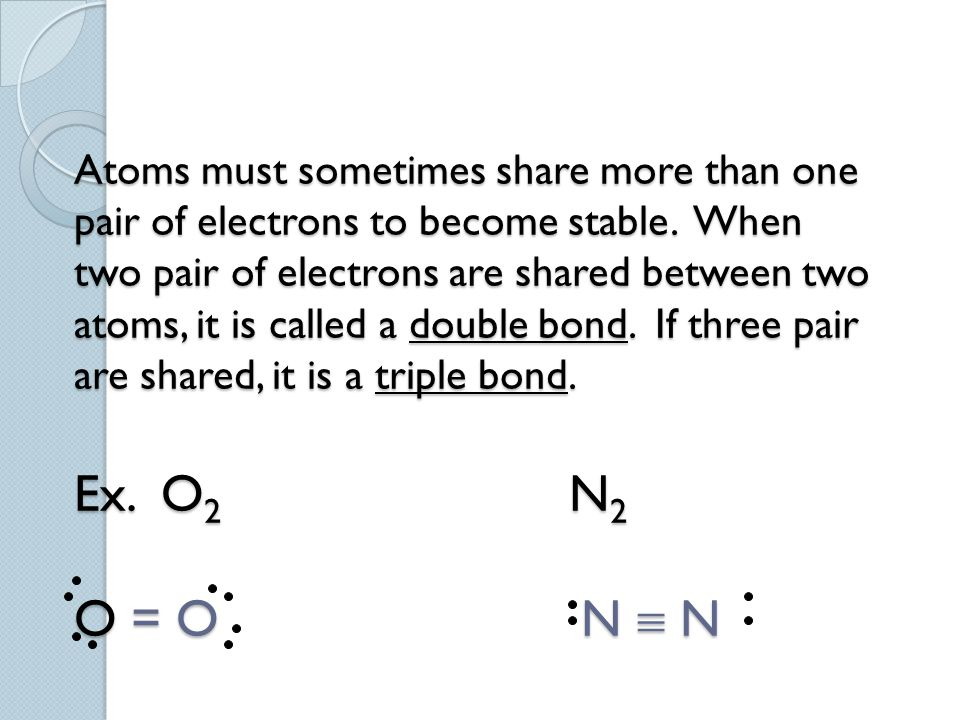 Atoms must sometimes share more than one pair of electrons to become stable. When two pair of electrons are shared between two atoms, it is called a d