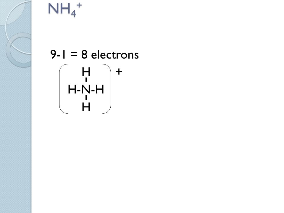 NH 4 + 9-1 = 8 electrons H + H-N-H H