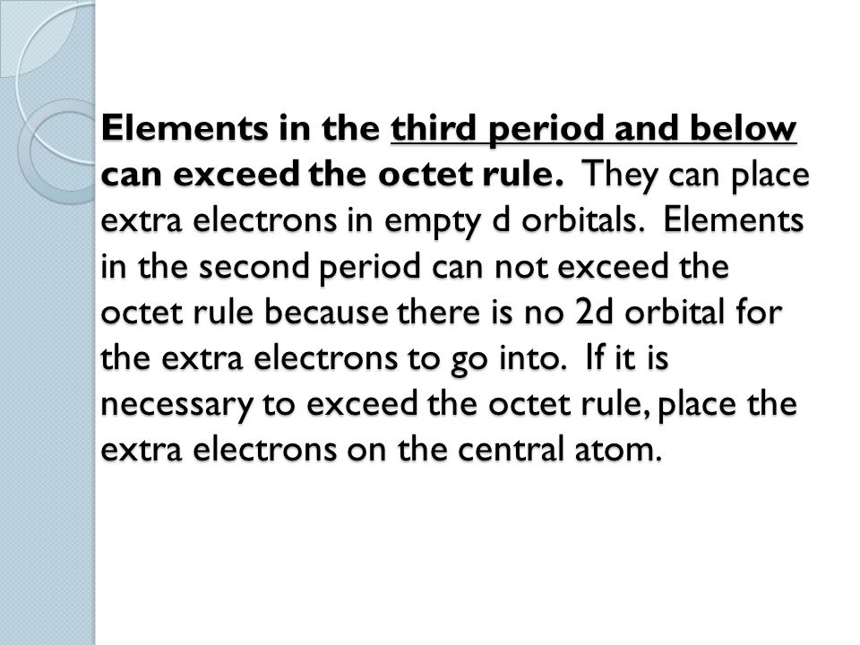 Elements in the third period and below can exceed the octet rule. They can place extra electrons in empty d orbitals. Elements in the second period ca