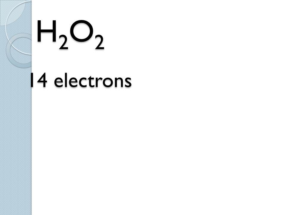 H 2 O 2 14 electrons H 2 O 2 14 electrons