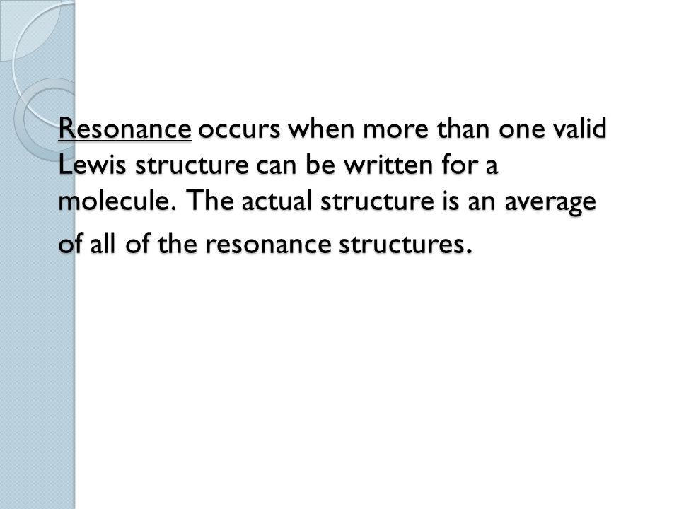 Resonance occurs when more than one valid Lewis structure can be written for a molecule. The actual structure is an average of all of the resonance st