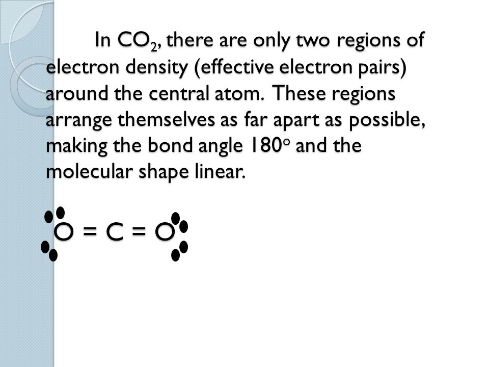 In CO 2, there are only two regions of electron density (effective electron pairs) around the central atom. These regions arrange themselves as far ap