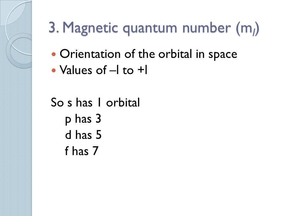 3. Magnetic quantum number (m l ) Orientation of the orbital in space Values of – l to + l So s has 1 orbital p has 3 d has 5 f has 7