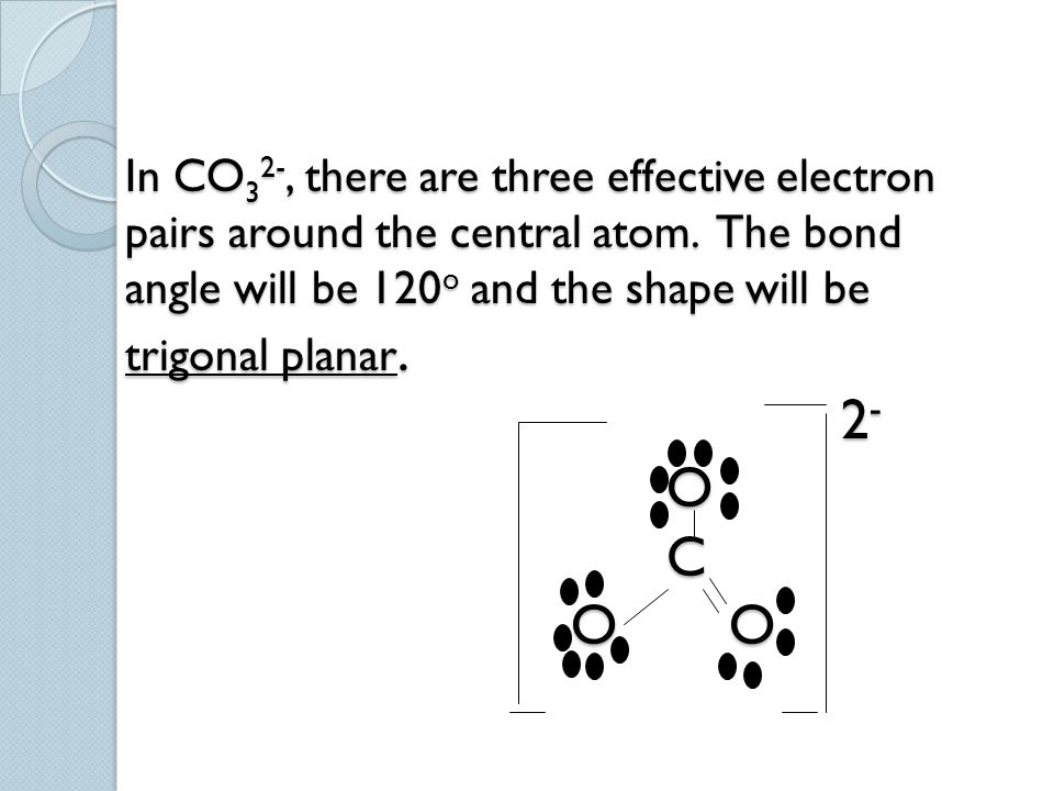 In CO 3 2-, there are three effective electron pairs around the central atom. The bond angle will be 120 o and the shape will be trigonal planar. 2 -