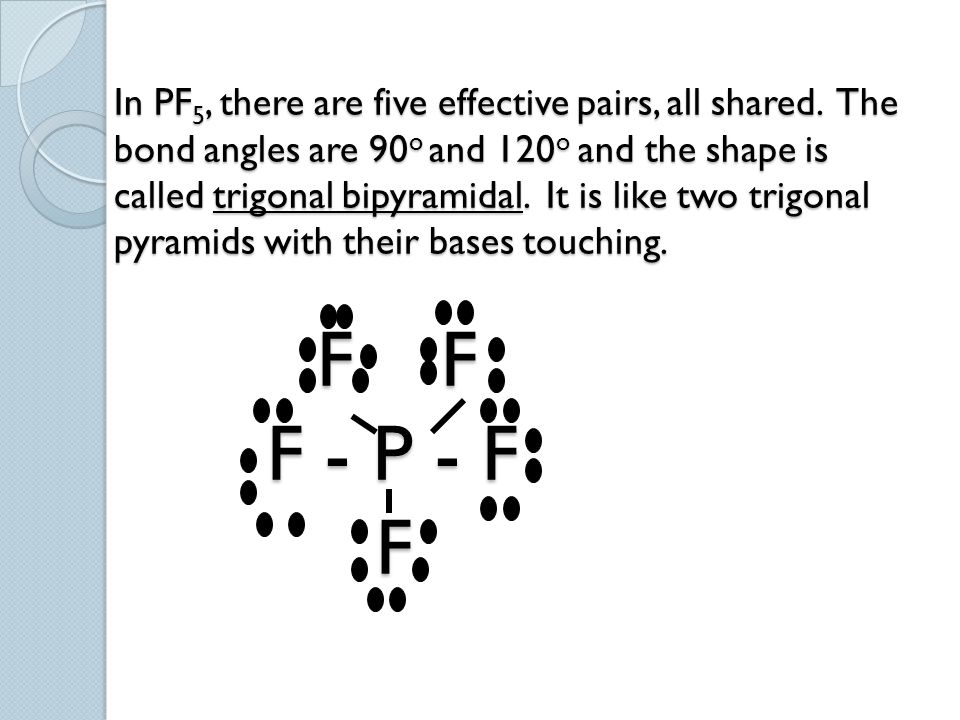 In PF 5, there are five effective pairs, all shared. The bond angles are 90 o and 120 o and the shape is called trigonal bipyramidal. It is like two t