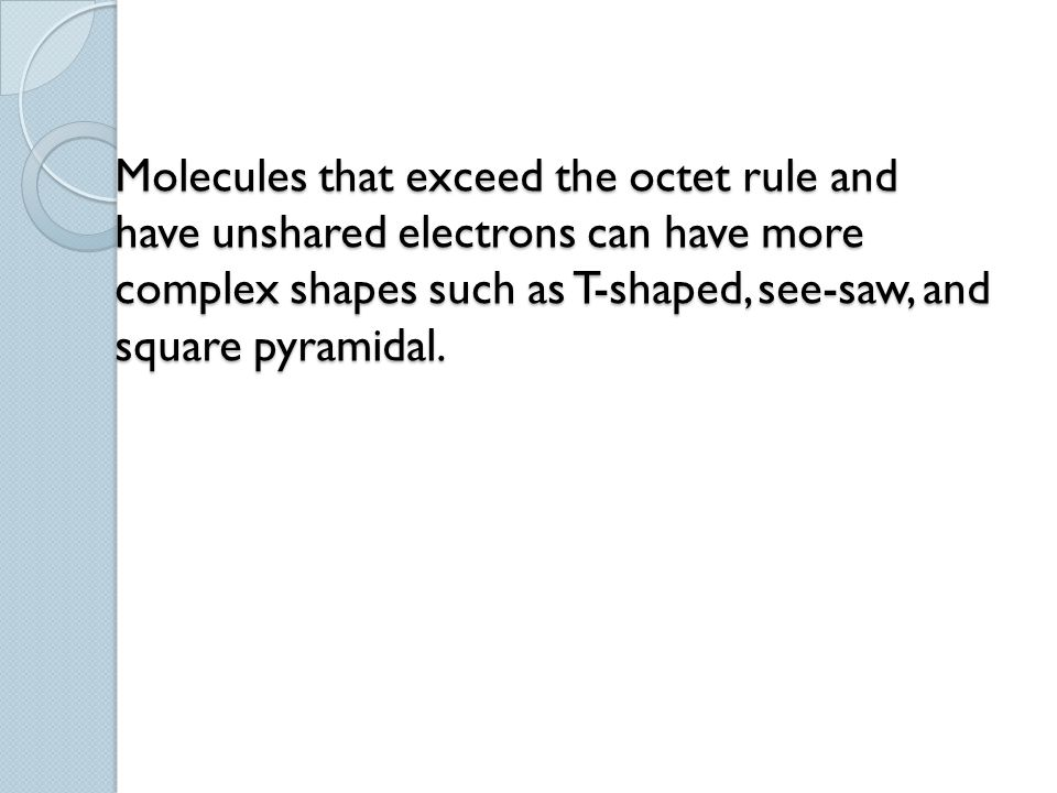 Molecules that exceed the octet rule and have unshared electrons can have more complex shapes such as T-shaped, see-saw, and square pyramidal.