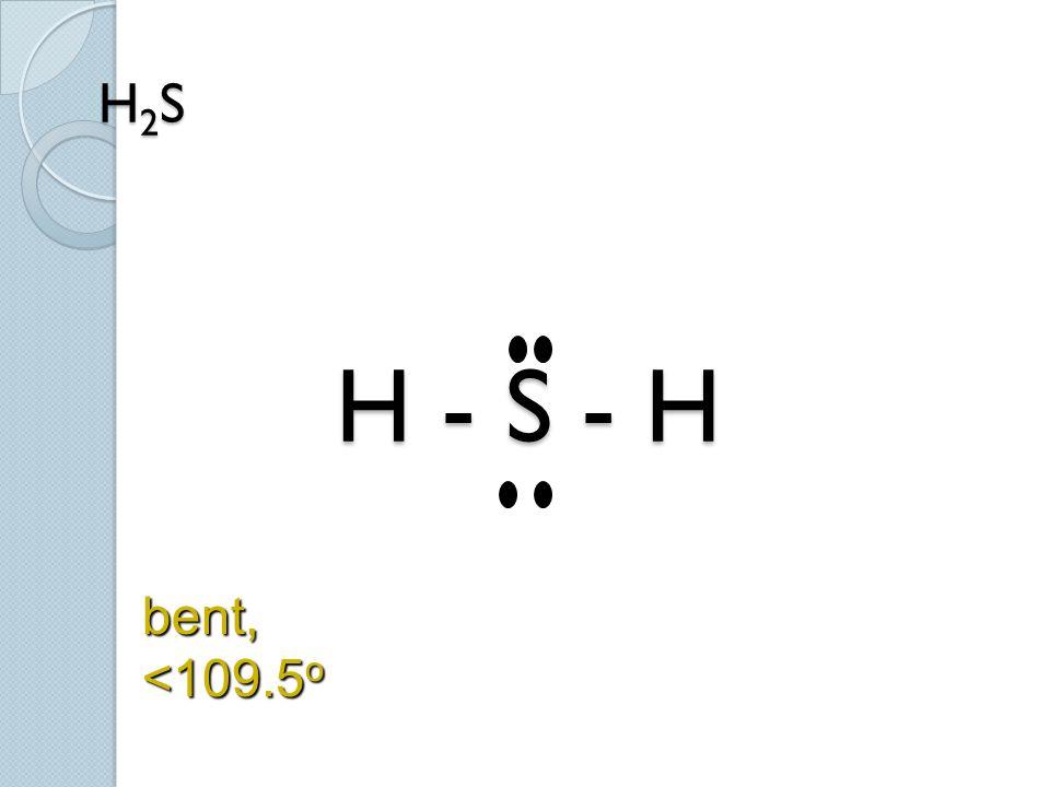 H 2 S H - S - H bent, <109.5 o
