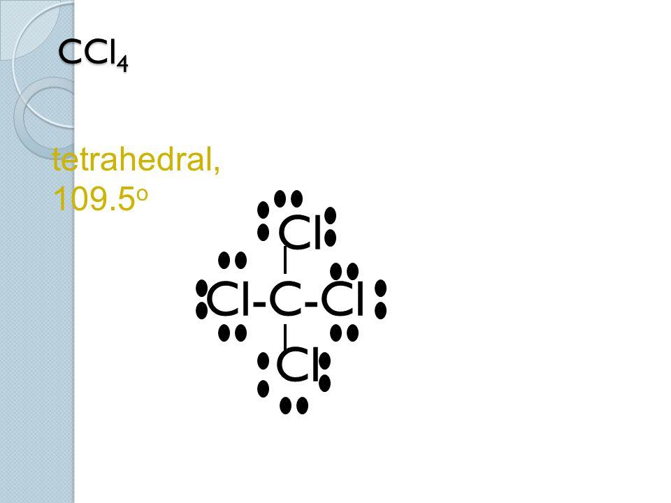 CCl 4 Cl Cl-C-Cl Cl tetrahedral, 109.5 o