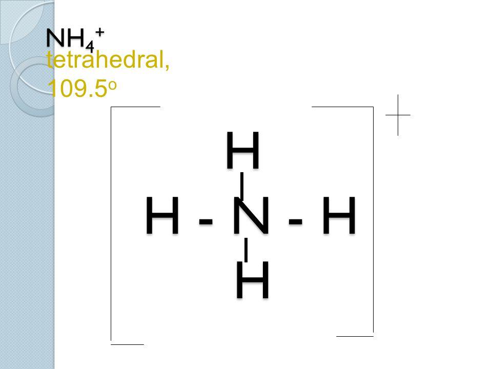 NH 4 + H H - N - H H NH 4 + H H - N - H H tetrahedral, 109.5 o