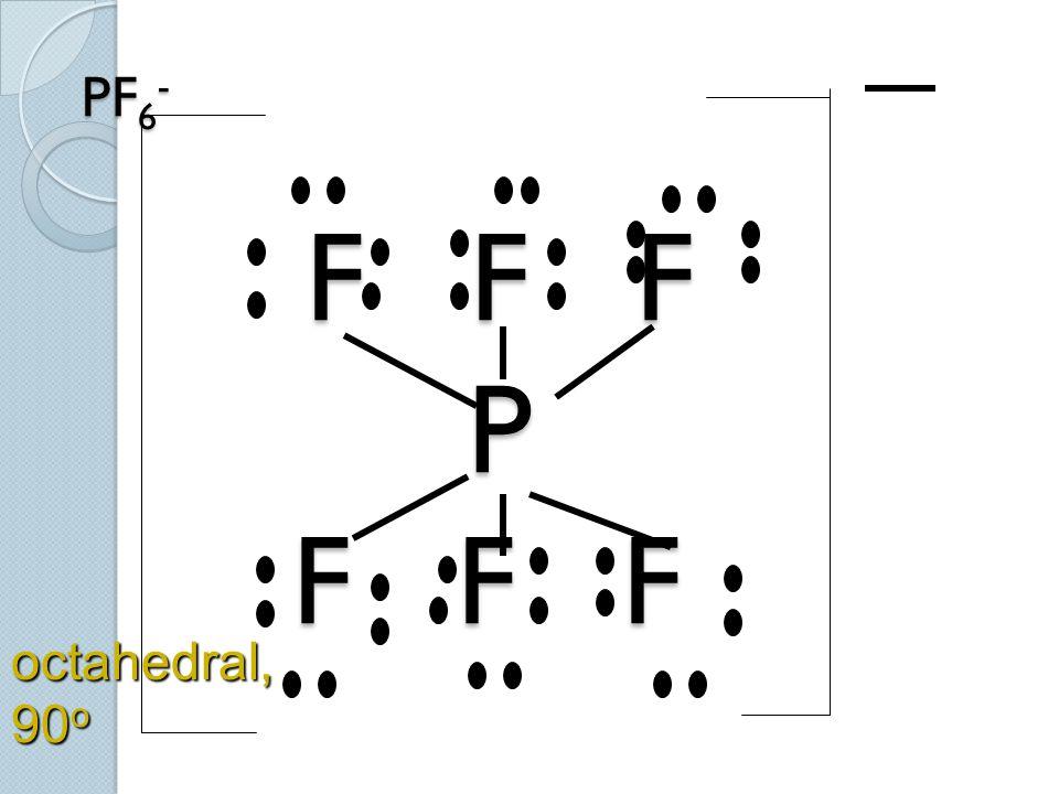 PF 6 - F F F P F F F octahedral, 90 o