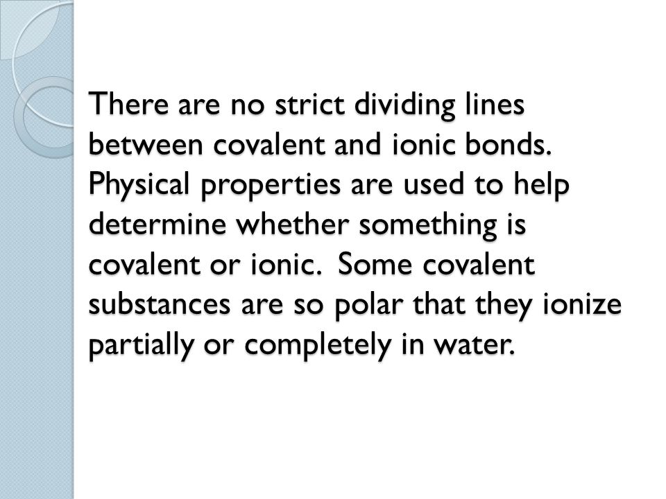 There are no strict dividing lines between covalent and ionic bonds. Physical properties are used to help determine whether something is covalent or i