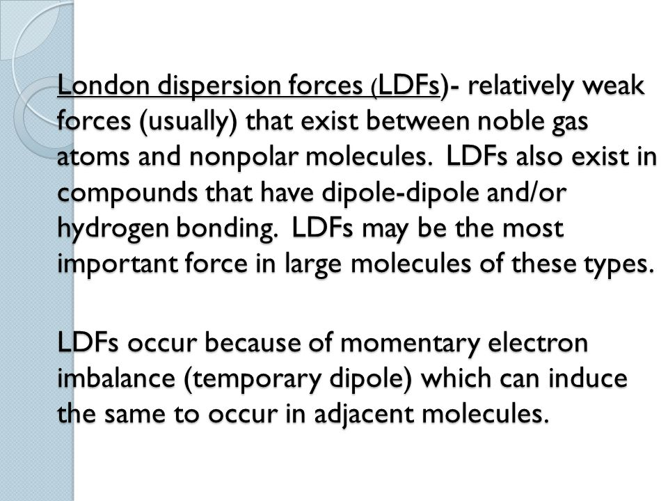 London dispersion forces ( LDFs)- relatively weak forces (usually) that exist between noble gas atoms and nonpolar molecules. LDFs also exist in compo