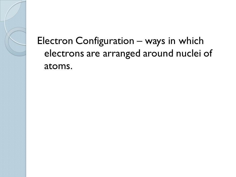 Electron Configuration – ways in which electrons are arranged around nuclei of atoms.