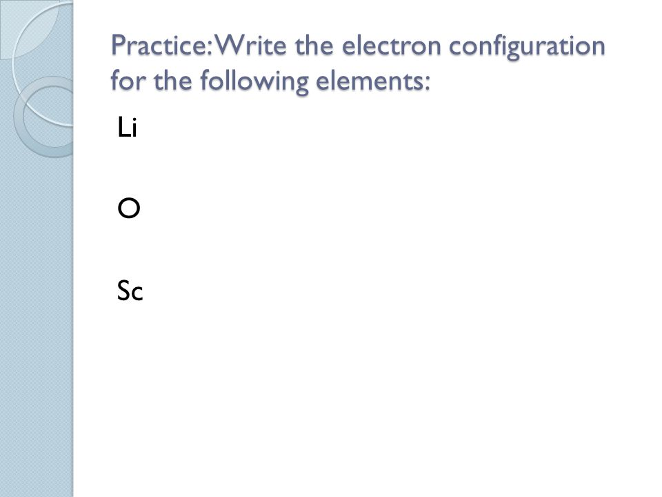 Practice: Write the electron configuration for the following elements: Li O Sc