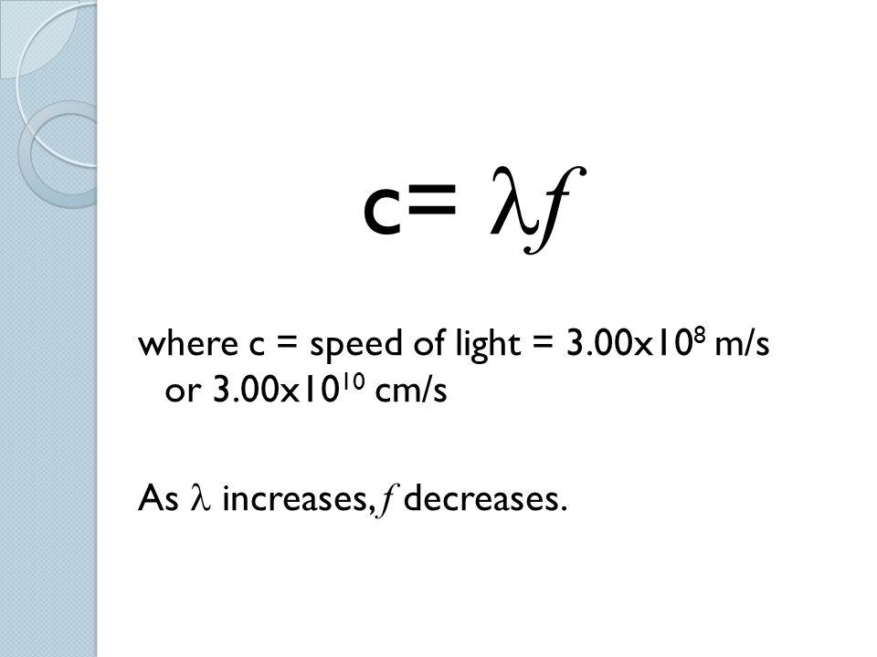 c= f where c = speed of light = 3.00x10 8 m/s or 3.00x10 10 cm/s As increases, f decreases.