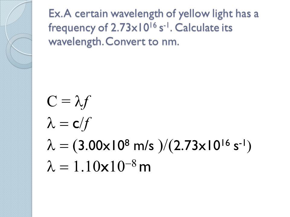Ex. A certain wavelength of yellow light has a frequency of 2.73x10 16 s -1. Calculate its wavelength. Convert to nm. C = f  c  f  3.00x10 8 m