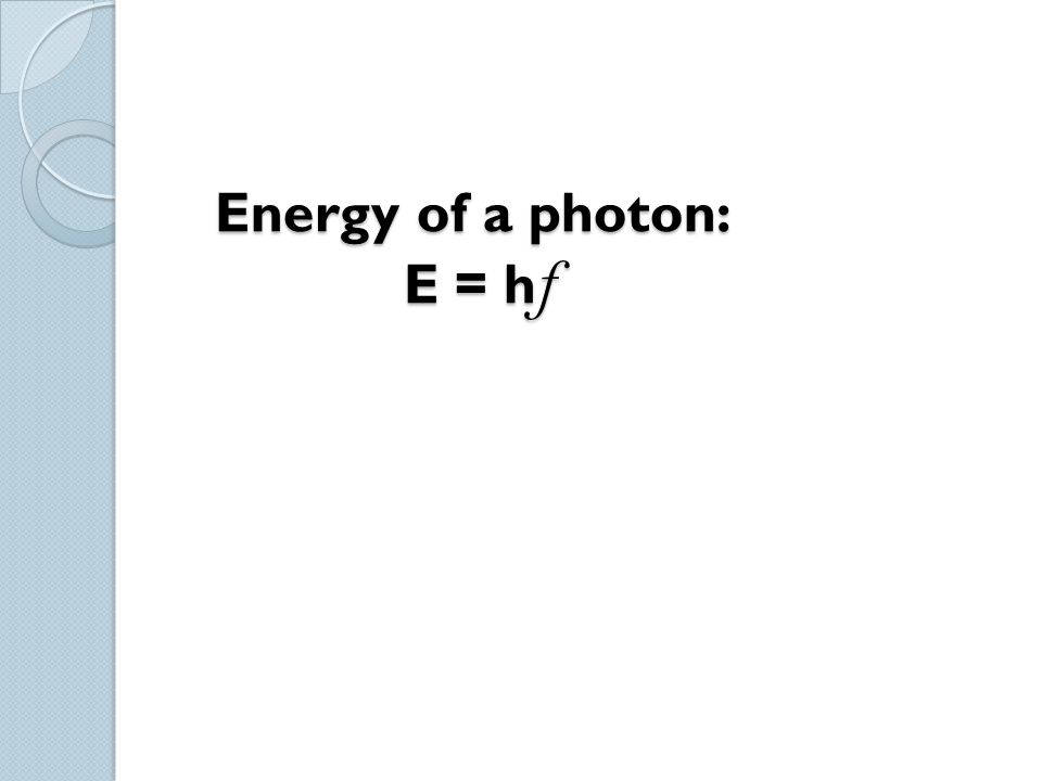 Energy of a photon: E = h f Energy of a photon: E = h f
