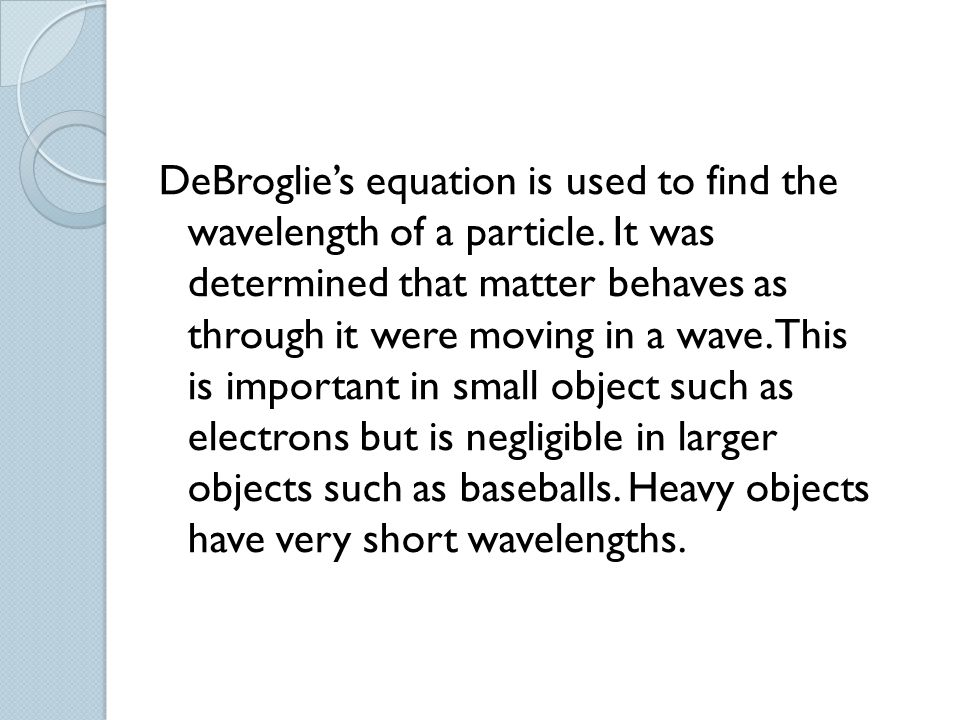 DeBroglie's equation is used to find the wavelength of a particle. It was determined that matter behaves as through it were moving in a wave. This is