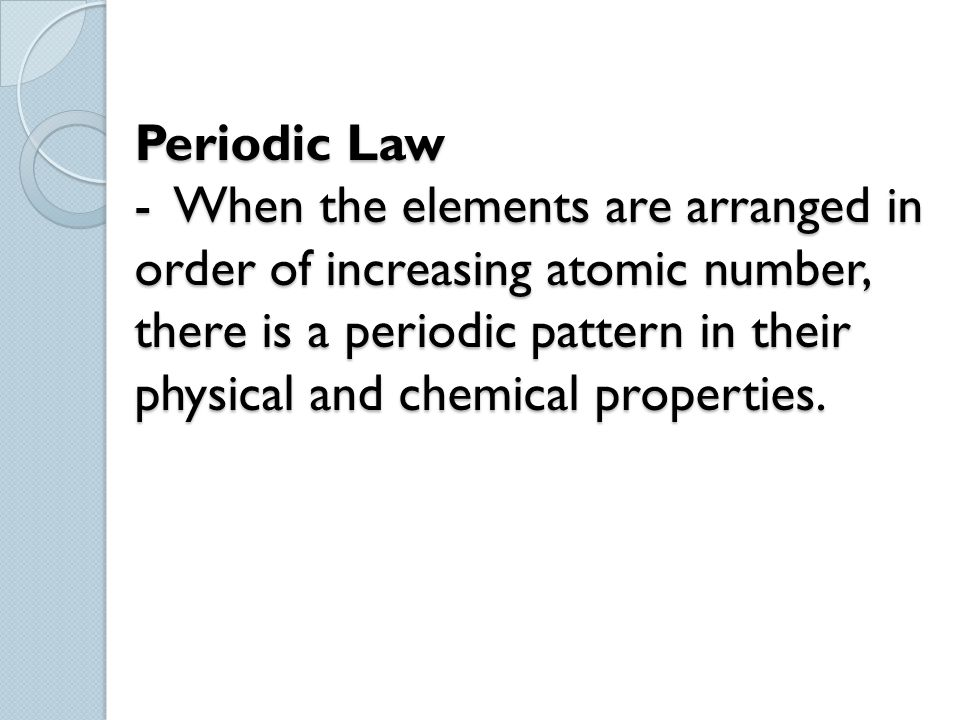 Periodic Law - When the elements are arranged in order of increasing atomic number, there is a periodic pattern in their physical and chemical propert