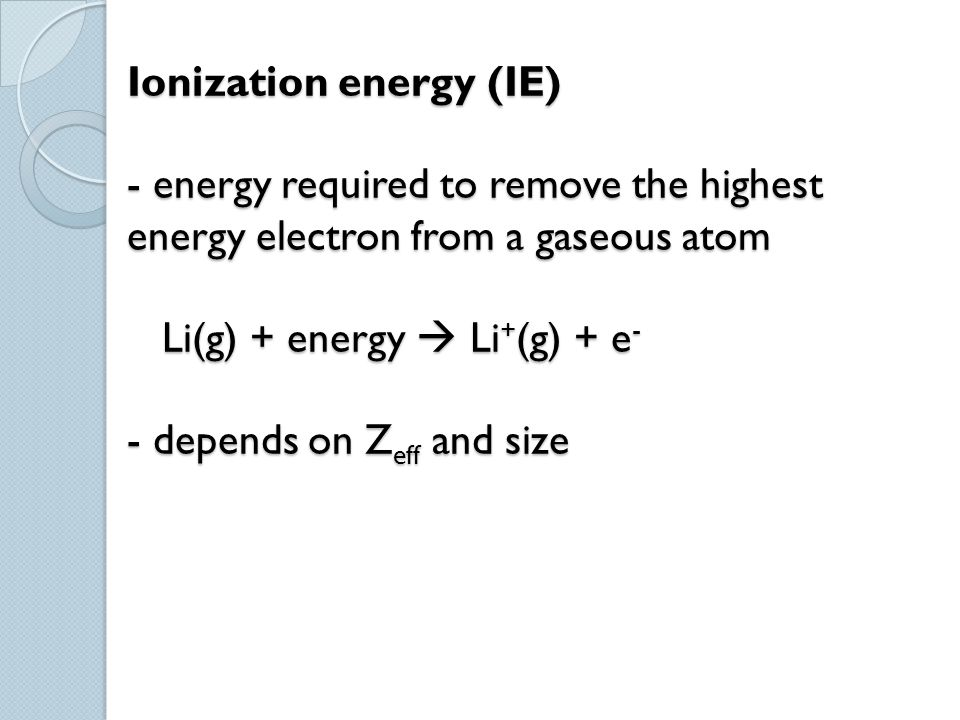 Ionization energy (IE) - energy required to remove the highest energy electron from a gaseous atom Li(g) + energy  Li + (g) + e - - depends on Z eff