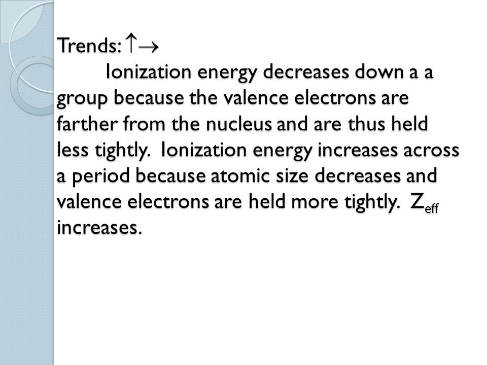 Trends:  Ionization energy decreases down a a group because the valence electrons are farther from the nucleus and are thus held less tightly. Ioniz