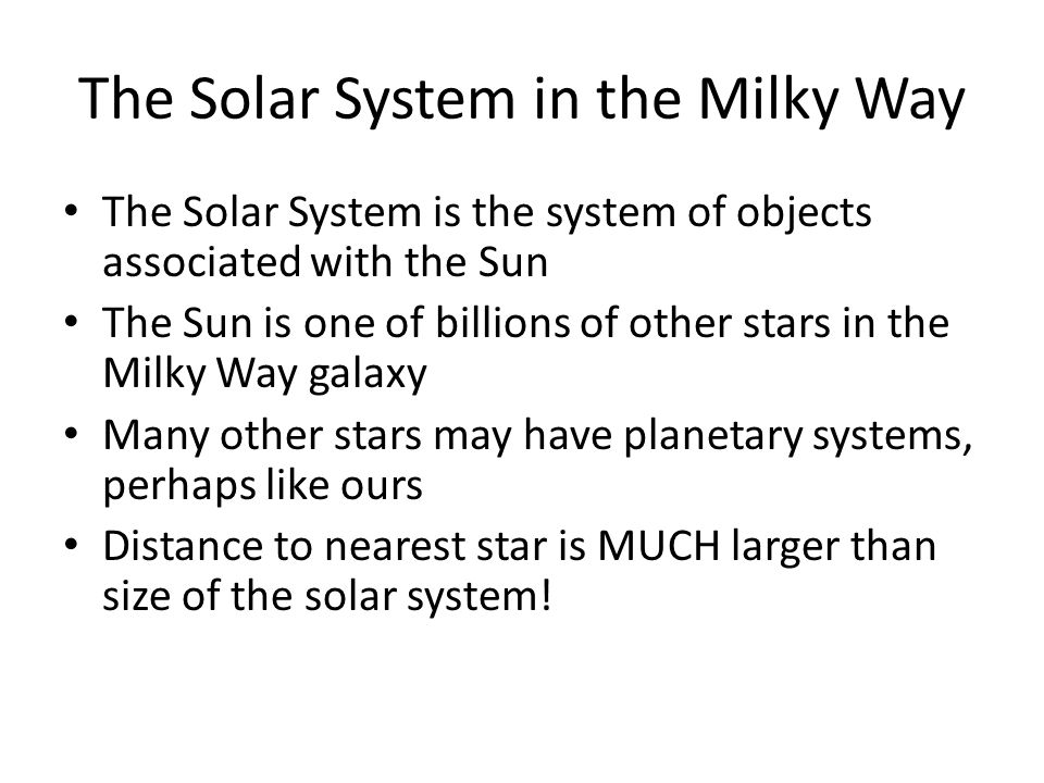 The Solar System in the Milky Way The Solar System is the system of objects associated with the Sun The Sun is one of billions of other stars in the Milky Way galaxy Many other stars may have planetary systems, perhaps like ours Distance to nearest star is MUCH larger than size of the solar system!