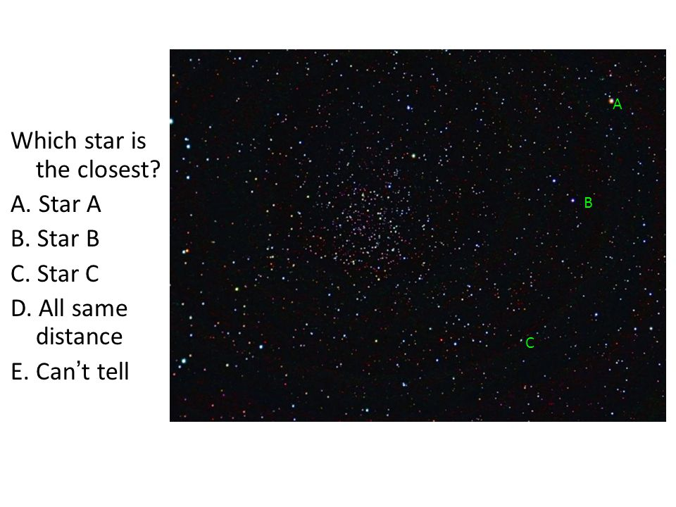 Which star is the closest? A. Star A B. Star B C. Star C D. All same distance E. Can't tell A B C