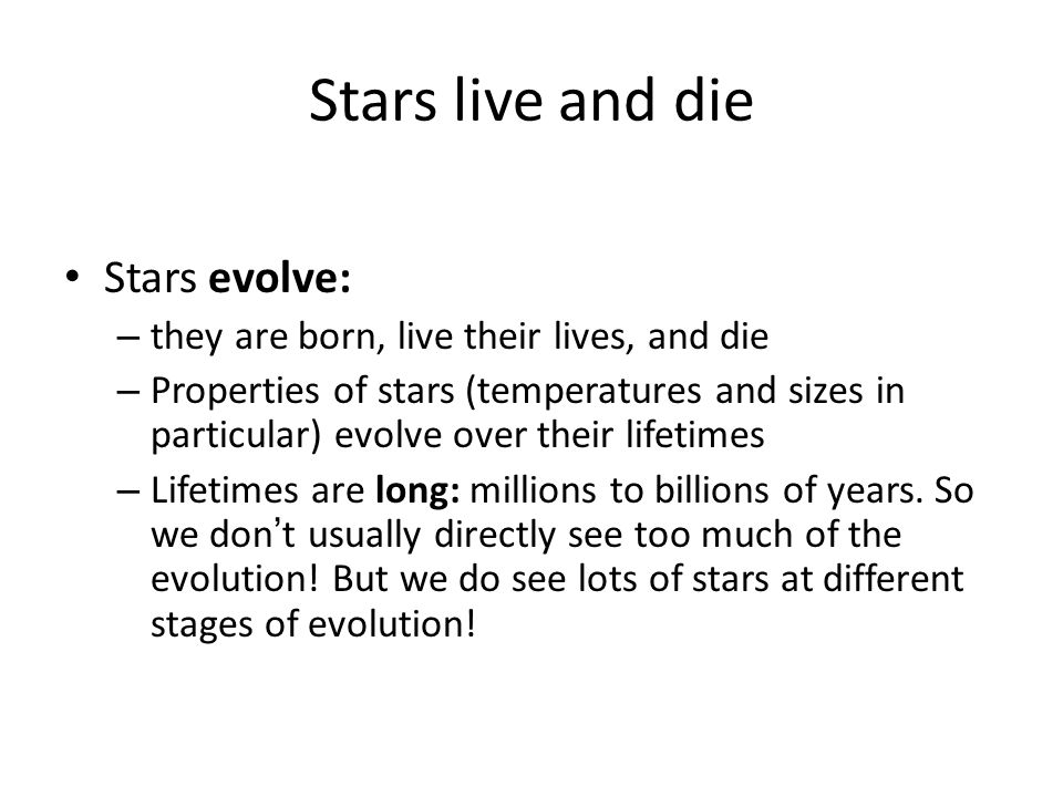 Stars live and die Stars evolve: – they are born, live their lives, and die – Properties of stars (temperatures and sizes in particular) evolve over their lifetimes – Lifetimes are long: millions to billions of years.