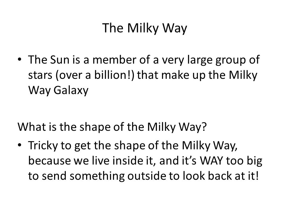 The Milky Way The Sun is a member of a very large group of stars (over a billion!) that make up the Milky Way Galaxy What is the shape of the Milky Way.