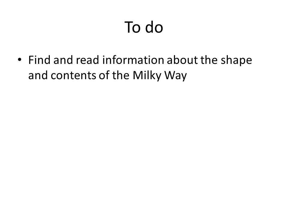 To do Find and read information about the shape and contents of the Milky Way