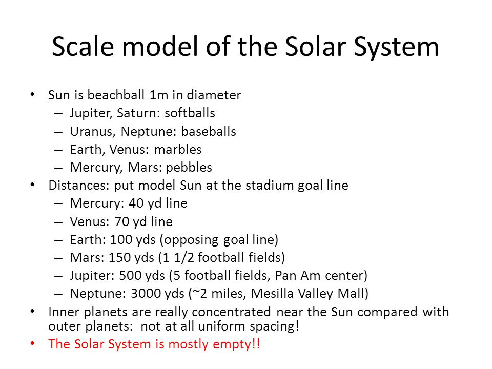 Scale model of the Solar System Sun is beachball 1m in diameter – Jupiter, Saturn: softballs – Uranus, Neptune: baseballs – Earth, Venus: marbles – Mercury, Mars: pebbles Distances: put model Sun at the stadium goal line – Mercury: 40 yd line – Venus: 70 yd line – Earth: 100 yds (opposing goal line) – Mars: 150 yds (1 1/2 football fields) – Jupiter: 500 yds (5 football fields, Pan Am center) – Neptune: 3000 yds (~2 miles, Mesilla Valley Mall) Inner planets are really concentrated near the Sun compared with outer planets: not at all uniform spacing.