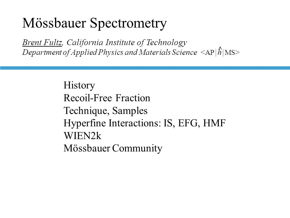 Mössbauer Spectrometry Brent Fultz, California Institute of Technology Department of Applied Physics and Materials Science History Recoil-Free Fraction Technique, Samples Hyperfine Interactions: IS, EFG, HMF WIEN2k Mössbauer Community ^